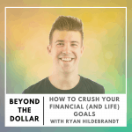 How to Crush Your Financial (and Life) Goals with Ryan Hildebrandt